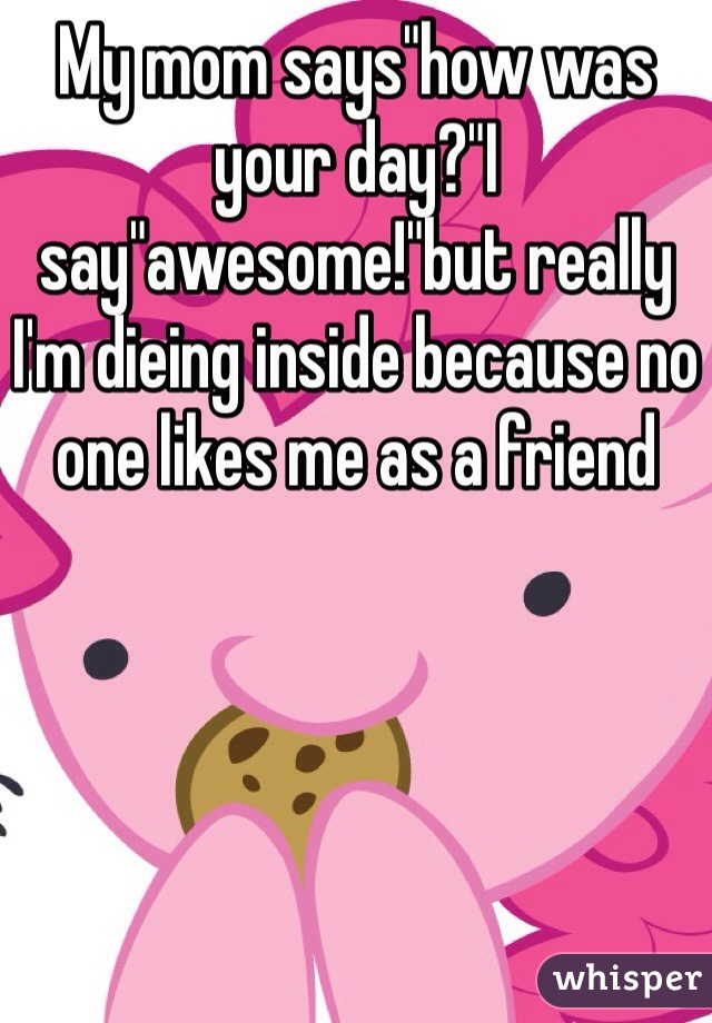 """My mom says""""how was your day?""""I say""""awesome!""""but really I'm dieing inside because no one likes me as a friend"""