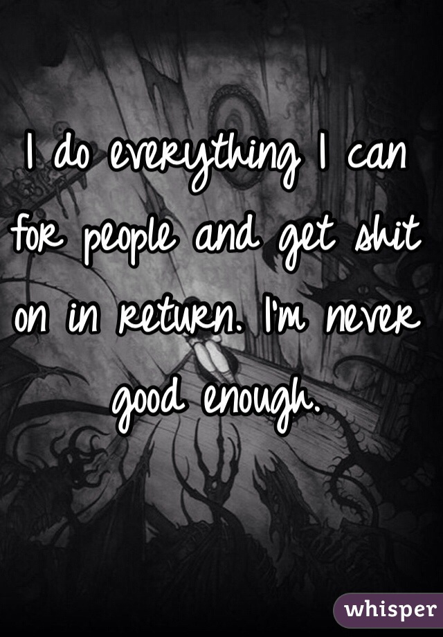I do everything I can for people and get shit on in return. I'm never good enough.