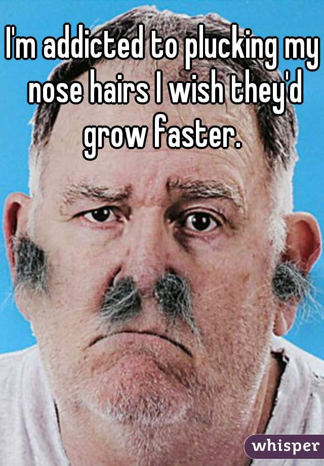 I'm addicted to plucking my nose hairs I wish they'd grow faster.