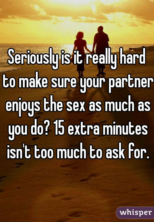 Seriously is it really hard to make sure your partner enjoys the sex as much as you do? 15 extra minutes isn't too much to ask for.