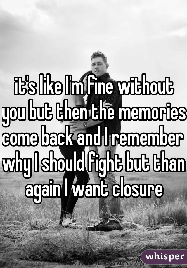 it's like I'm fine without you but then the memories come back and I remember why I should fight but than again I want closure