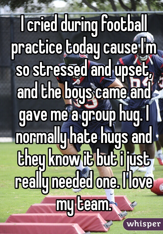 I cried during football practice today cause I'm so stressed and upset, and the boys came and gave me a group hug. I normally hate hugs and they know it but i just really needed one. I love my team.