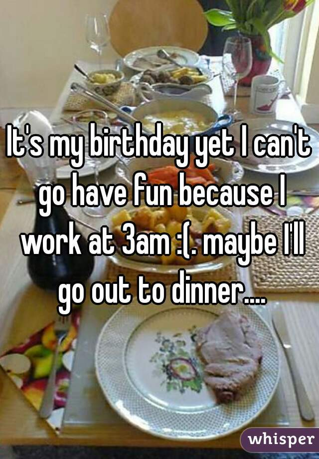 It's my birthday yet I can't go have fun because I work at 3am :(. maybe I'll go out to dinner....