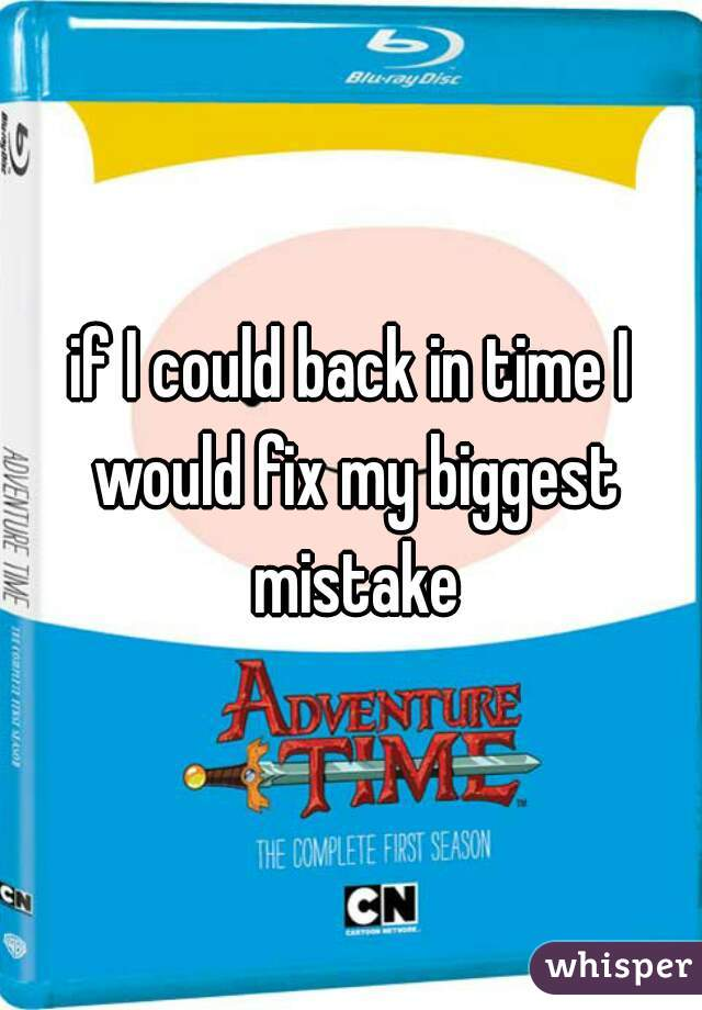 if I could back in time I would fix my biggest mistake