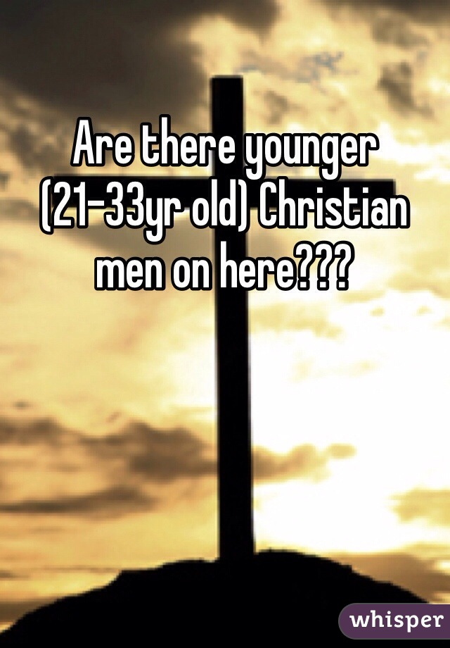 Are there younger (21-33yr old) Christian men on here???