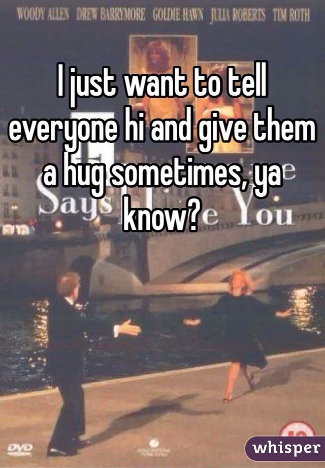 I just want to tell everyone hi and give them a hug sometimes, ya know?