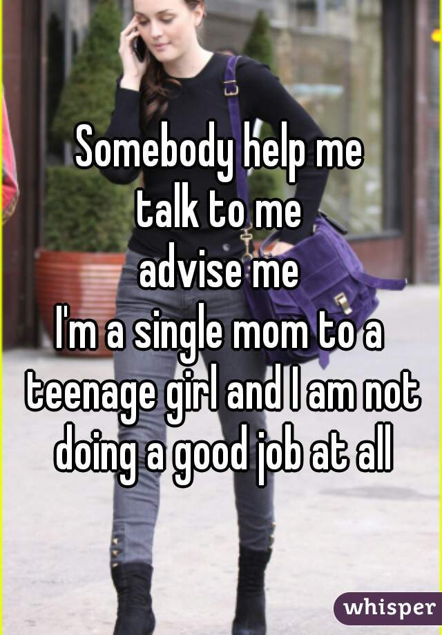 Somebody help me talk to me advise me I'm a single mom to a teenage girl and I am not doing a good job at all