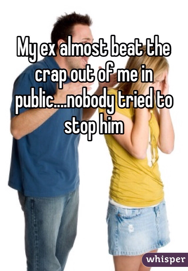 My ex almost beat the crap out of me in public....nobody tried to stop him