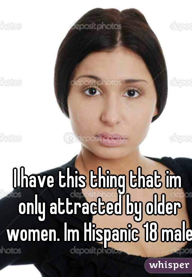 I have this thing that im only attracted by older women. Im Hispanic 18 male