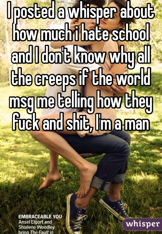 I posted a whisper about how much i hate school and I don't know why all the creeps if the world msg me telling how they fuck and shit, I'm a man