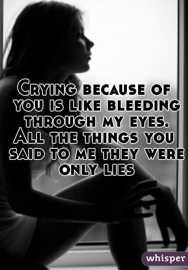 Crying because of you is like bleeding through my eyes. All the things you said to me they were only lies