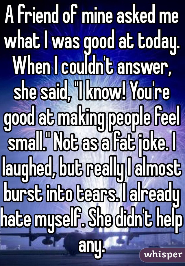 """A friend of mine asked me what I was good at today. When I couldn't answer, she said, """"I know! You're good at making people feel small."""" Not as a fat joke. I laughed, but really I almost burst into tears. I already hate myself. She didn't help any."""