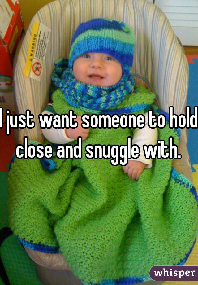 I just want someone to hold close and snuggle with.