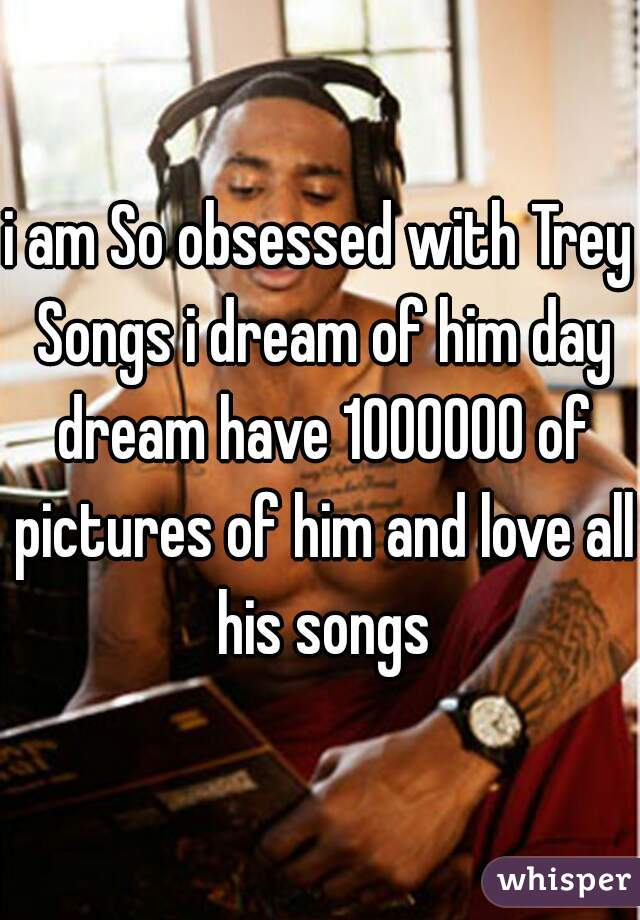 i am So obsessed with Trey Songs i dream of him day dream have 1000000 of pictures of him and love all his songs