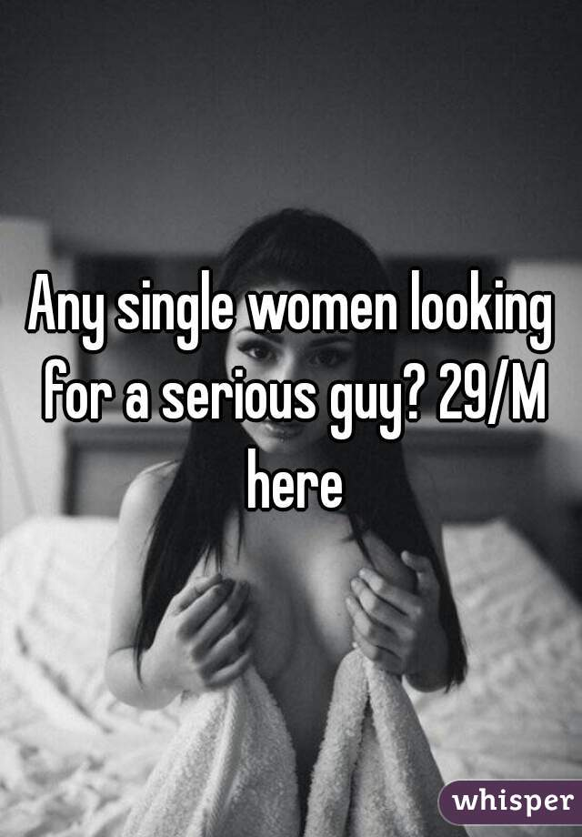 Any single women looking for a serious guy? 29/M here