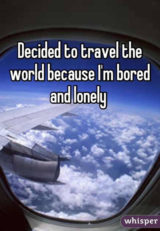 Decided to travel the world because I'm bored and lonely