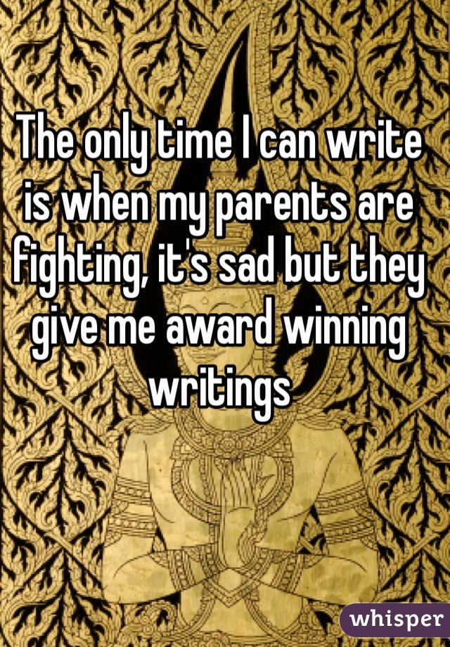 The only time I can write is when my parents are fighting, it's sad but they give me award winning writings