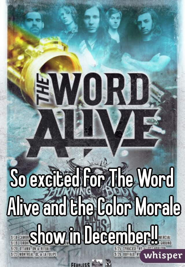 So excited for The Word Alive and the Color Morale show in December!!
