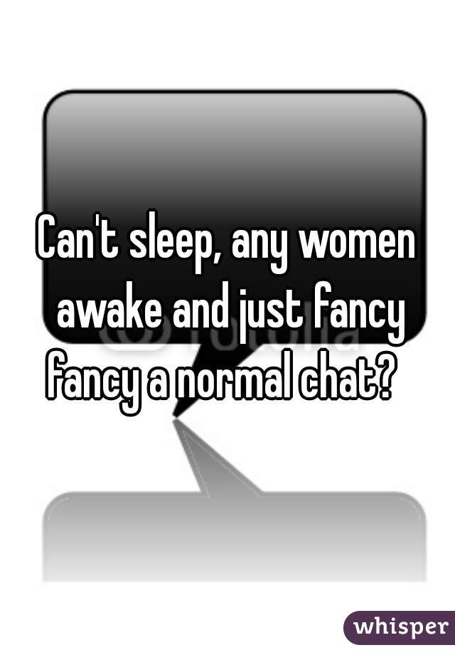 Can't sleep, any women awake and just fancy fancy a normal chat?