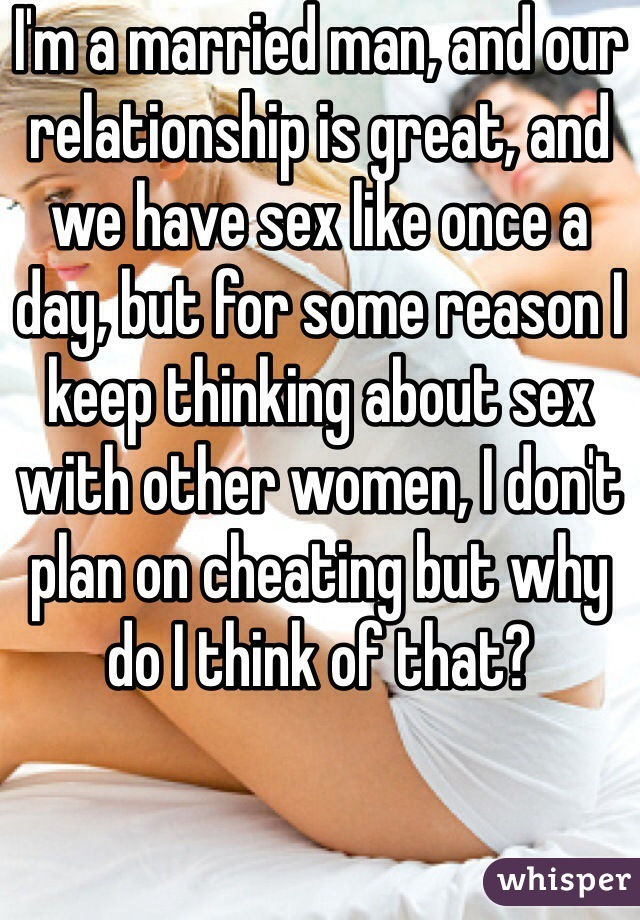 I'm a married man, and our relationship is great, and we have sex like once a day, but for some reason I keep thinking about sex with other women, I don't plan on cheating but why do I think of that?