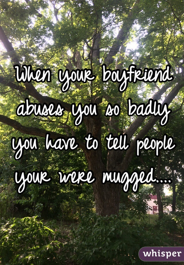 When your boyfriend abuses you so badly you have to tell people your were mugged....
