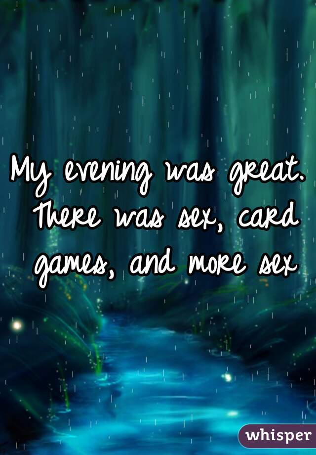 My evening was great. There was sex, card games, and more sex