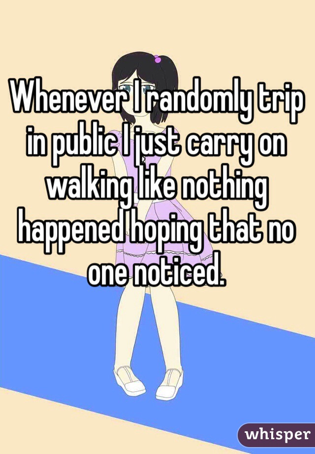 Whenever I randomly trip in public I just carry on walking like nothing happened hoping that no one noticed.