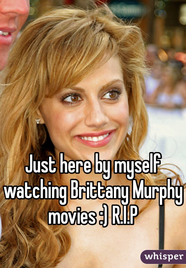 Just here by myself watching Brittany Murphy movies :) R.I.P