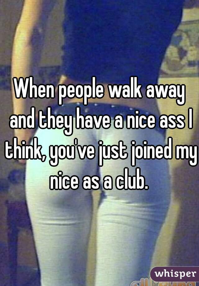 When people walk away and they have a nice ass I think, you've just joined my nice as a club.