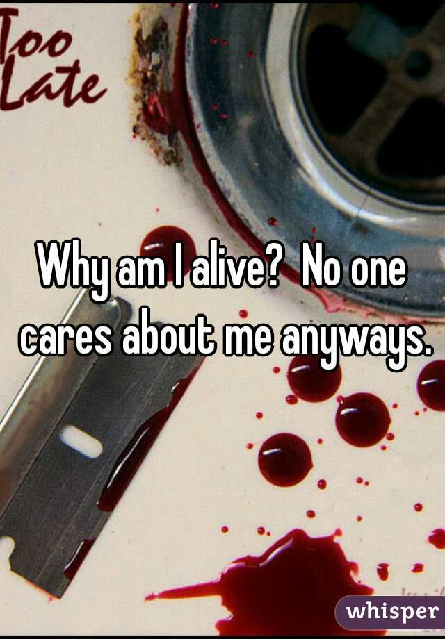 Why am I alive?  No one cares about me anyways.