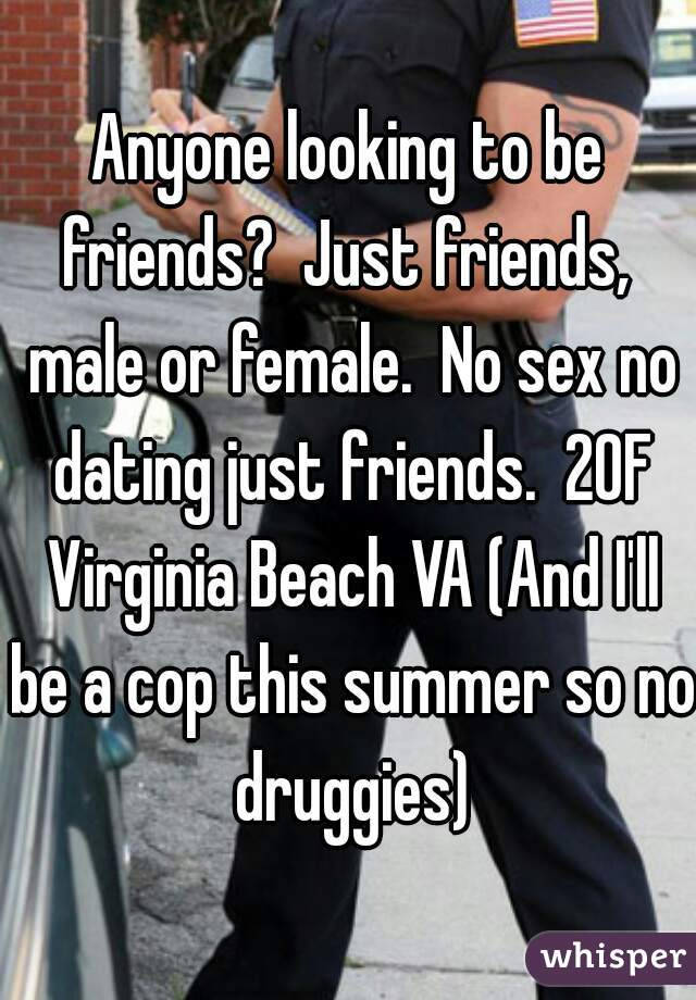 Anyone looking to be friends?  Just friends,  male or female.  No sex no dating just friends.  20F Virginia Beach VA (And I'll be a cop this summer so no druggies)