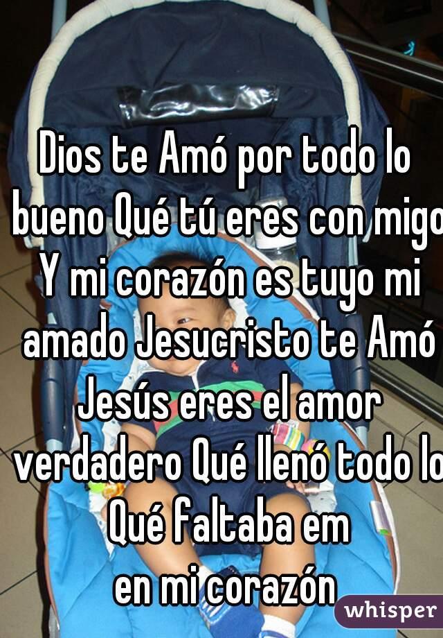 Dios te Amó por todo lo bueno Qué tú eres con migo Y mi corazón es tuyo mi amado Jesucristo te Amó Jesús eres el amor verdadero Qué llenó todo lo Qué faltaba em en mi corazón