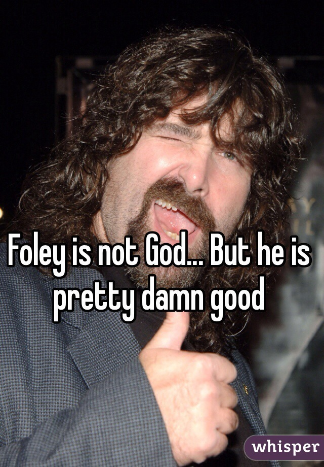 Foley is not God... But he is pretty damn good