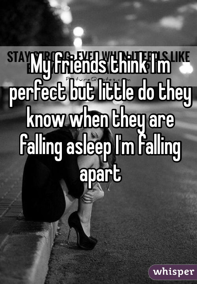 My friends think I'm perfect but little do they know when they are falling asleep I'm falling apart