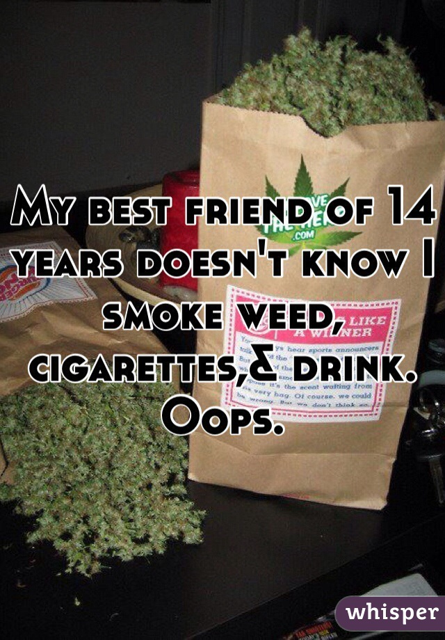 My best friend of 14 years doesn't know I smoke weed, cigarettes,& drink. Oops.