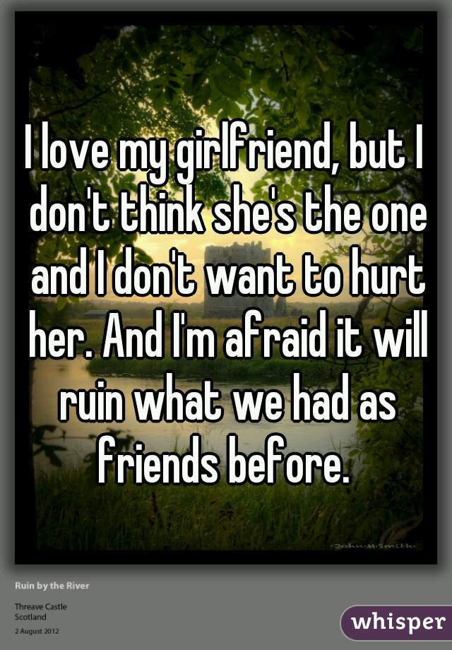 I love my girlfriend, but I don't think she's the one and I don't want to hurt her. And I'm afraid it will ruin what we had as friends before.
