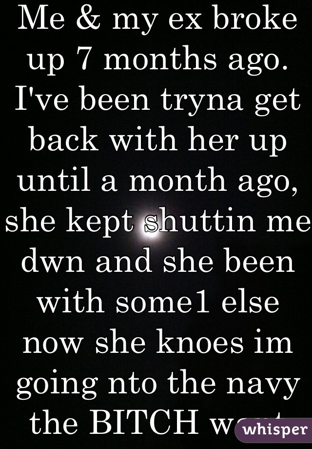 Me & my ex broke up 7 months ago. I've been tryna get back with her up until a month ago, she kept shuttin me dwn and she been with some1 else now she knoes im going nto the navy the BITCH want me back kick rocks bitch!!!! My life is going on!!! 😂😭💯