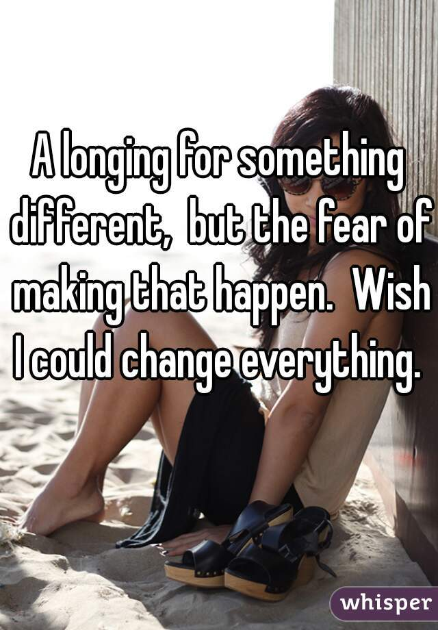 A longing for something different,  but the fear of making that happen.  Wish I could change everything.