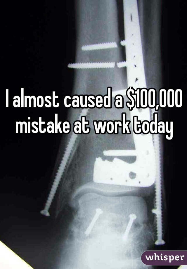 I almost caused a $100,000 mistake at work today