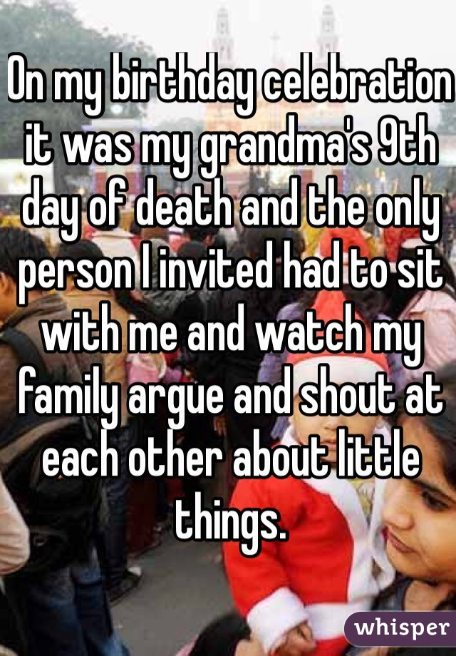 On my birthday celebration it was my grandma's 9th day of death and the only person I invited had to sit with me and watch my family argue and shout at each other about little things.
