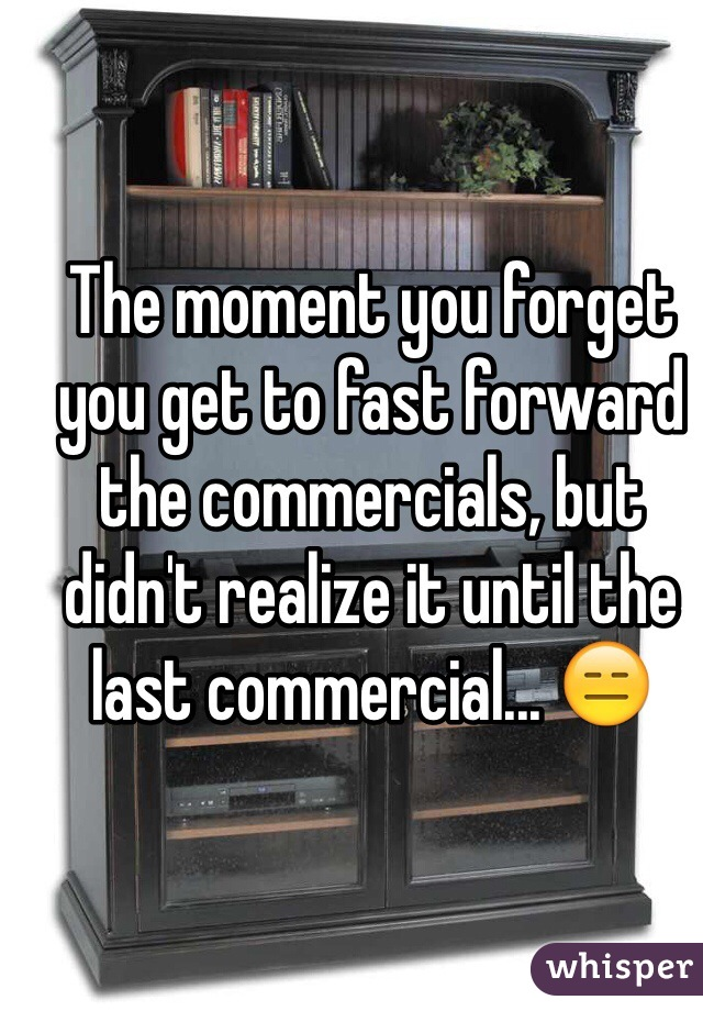 The moment you forget you get to fast forward the commercials, but didn't realize it until the last commercial... 😑
