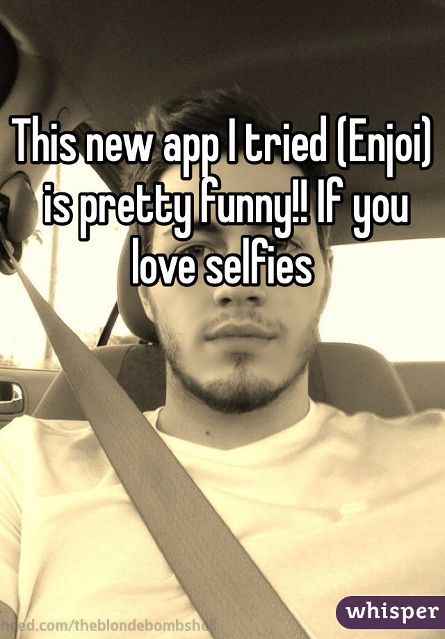 This new app I tried (Enjoi)  is pretty funny!! If you love selfies