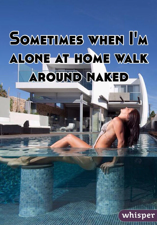 Sometimes when I'm alone at home walk around naked