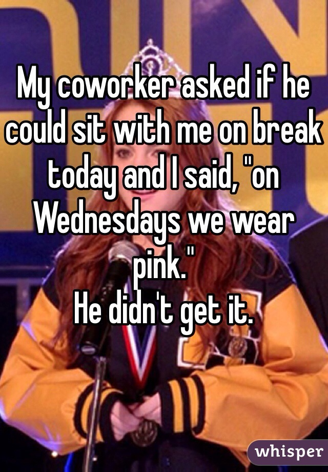 """My coworker asked if he could sit with me on break today and I said, """"on Wednesdays we wear pink.""""  He didn't get it."""