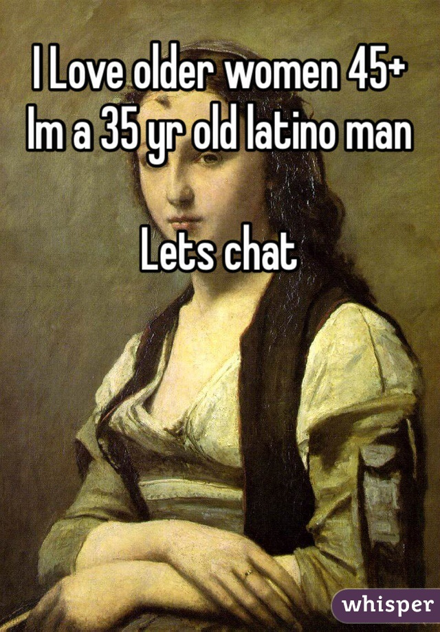 I Love older women 45+ Im a 35 yr old latino man   Lets chat