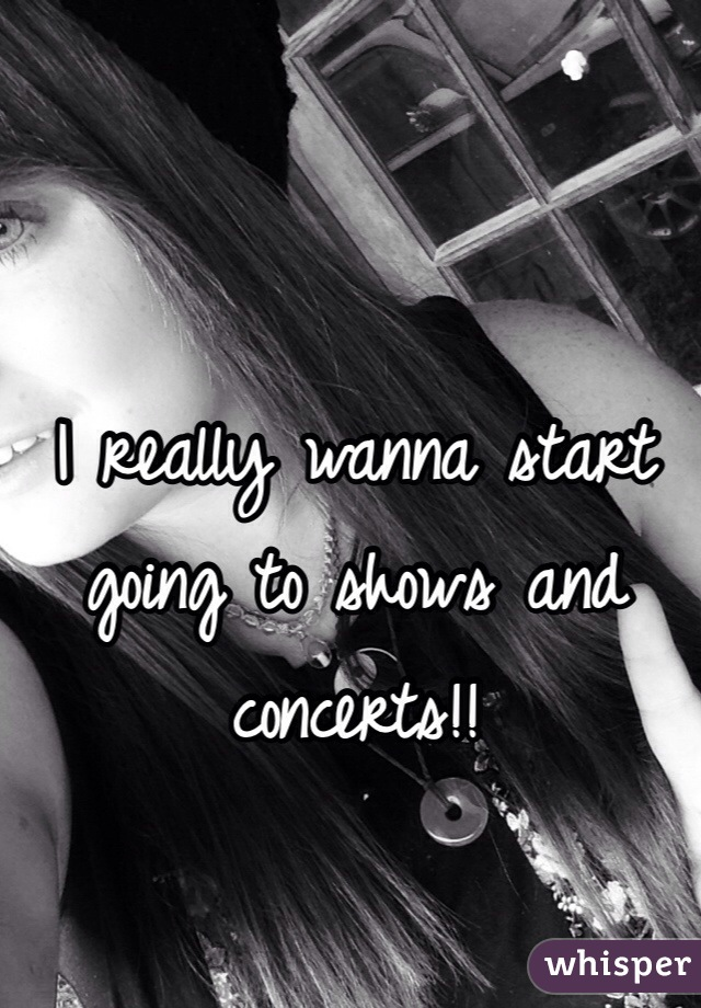 I really wanna start going to shows and concerts!!