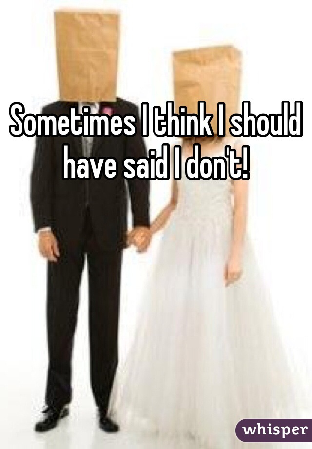 Sometimes I think I should have said I don't!