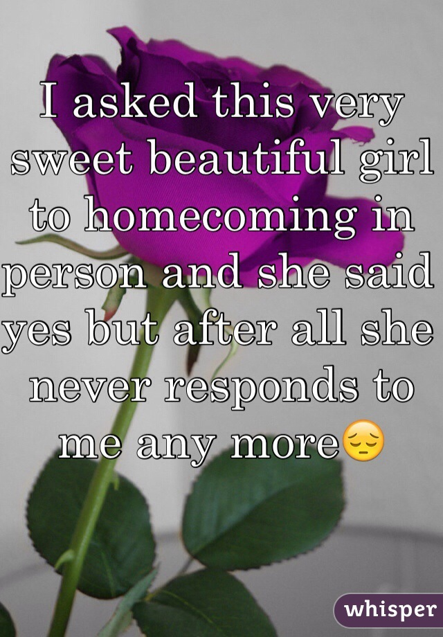 I asked this very sweet beautiful girl to homecoming in person and she said yes but after all she never responds to me any more😔