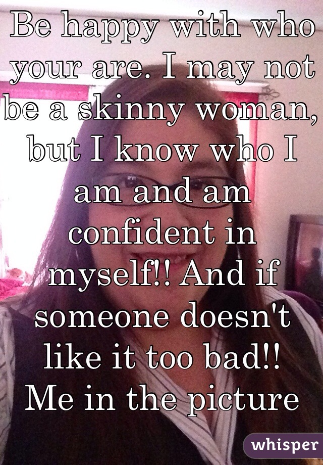 Be happy with who your are. I may not be a skinny woman, but I know who I am and am confident in myself!! And if someone doesn't like it too bad!! Me in the picture