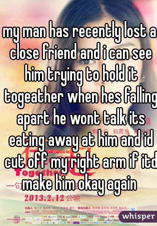 my man has recently lost a close friend and i can see him trying to hold it togeather when hes falling apart he wont talk its eating away at him and id cut off my right arm if itd make him okay again